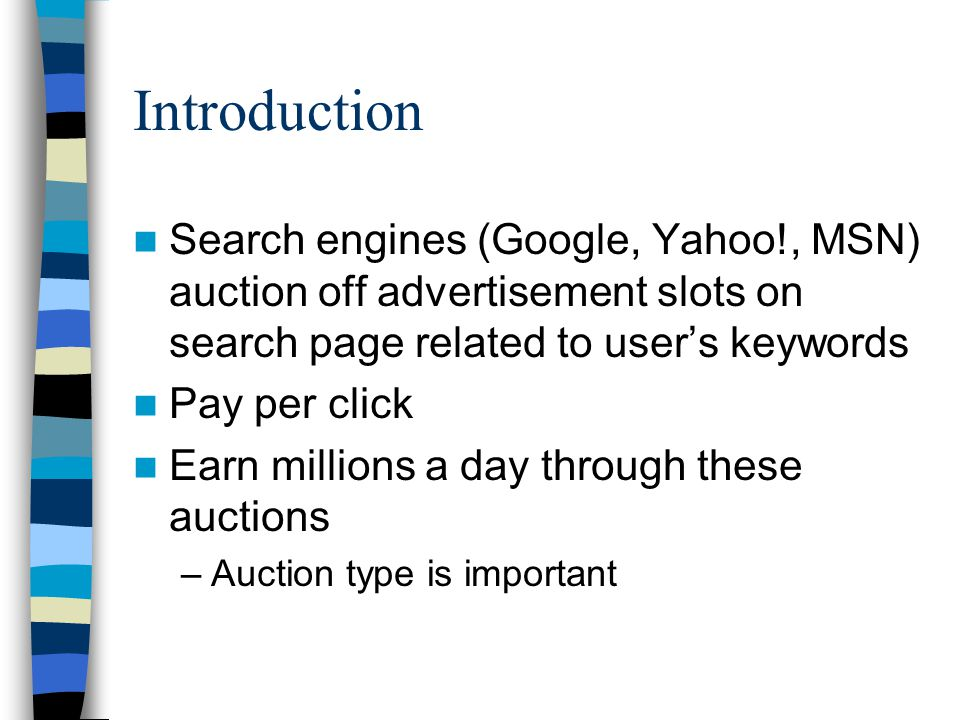 Introduction Search engines (Google, Yahoo!, MSN) auction off advertisement slots on search page related to user's keywords Pay per click Earn millions a day through these auctions –Auction type is important