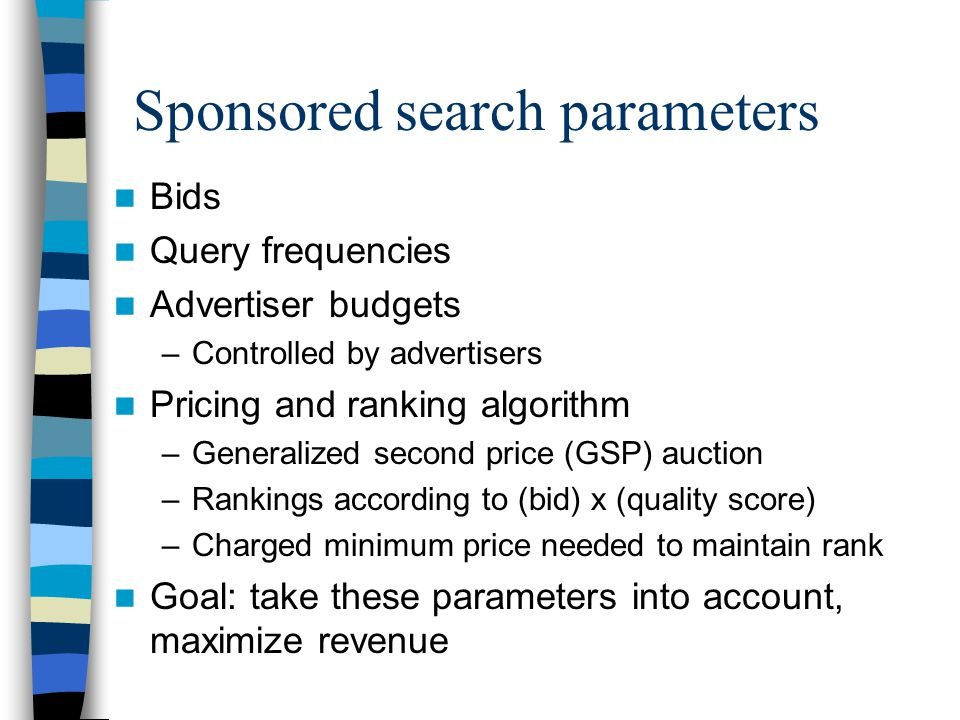Sponsored search parameters Bids Query frequencies Advertiser budgets –Controlled by advertisers Pricing and ranking algorithm –Generalized second price (GSP) auction –Rankings according to (bid) x (quality score) –Charged minimum price needed to maintain rank Goal: take these parameters into account, maximize revenue