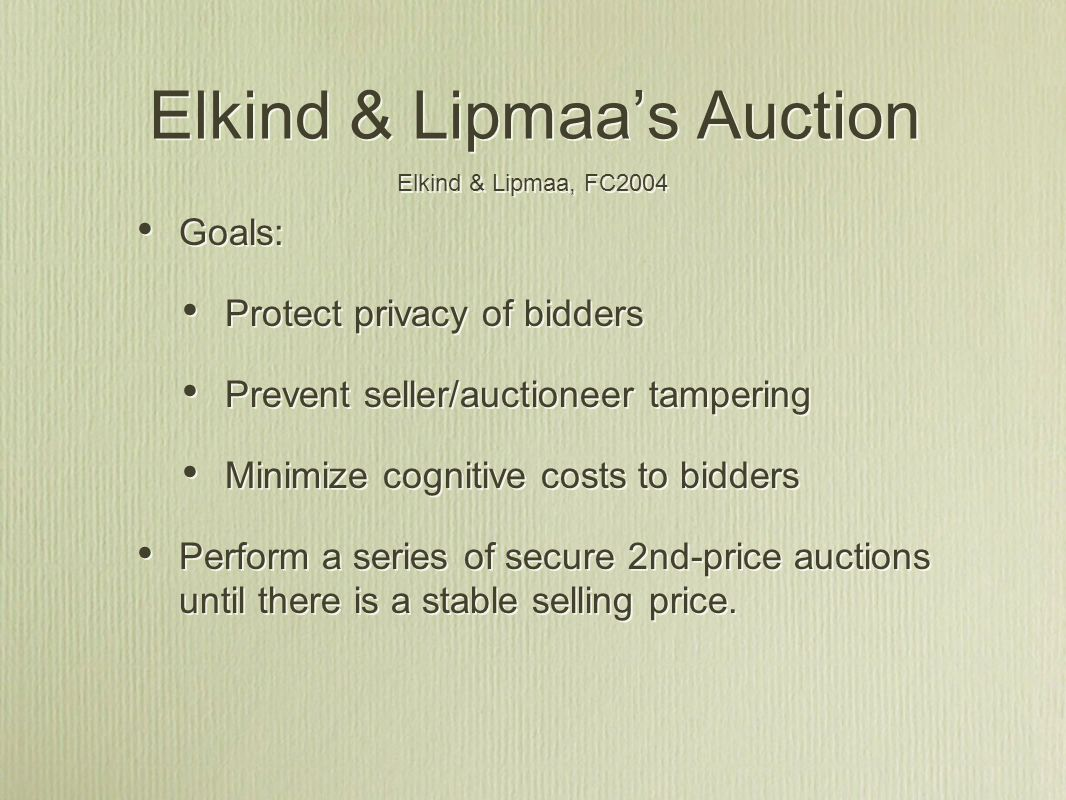 Elkind & Lipmaa's Auction Goals: Protect privacy of bidders Prevent seller/auctioneer tampering Minimize cognitive costs to bidders Perform a series of secure 2nd-price auctions until there is a stable selling price.