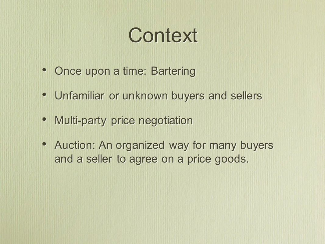 Context Once upon a time: Bartering Unfamiliar or unknown buyers and sellers Multi-party price negotiation Auction: An organized way for many buyers and a seller to agree on a price goods.