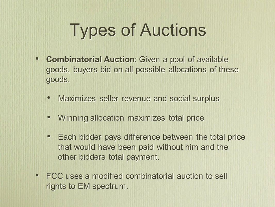 Types of Auctions Combinatorial Auction: Given a pool of available goods, buyers bid on all possible allocations of these goods.