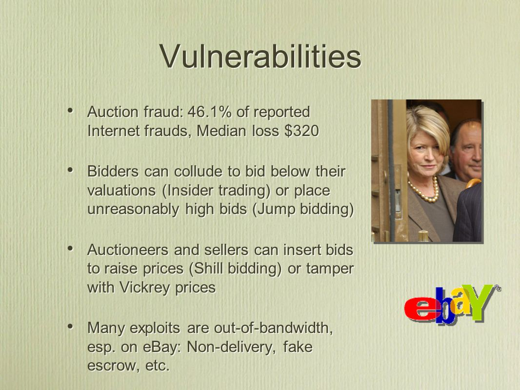 Vulnerabilities Auction fraud: 46.1% of reported Internet frauds, Median loss $320 Bidders can collude to bid below their valuations (Insider trading) or place unreasonably high bids (Jump bidding) Auctioneers and sellers can insert bids to raise prices (Shill bidding) or tamper with Vickrey prices Many exploits are out-of-bandwidth, esp.