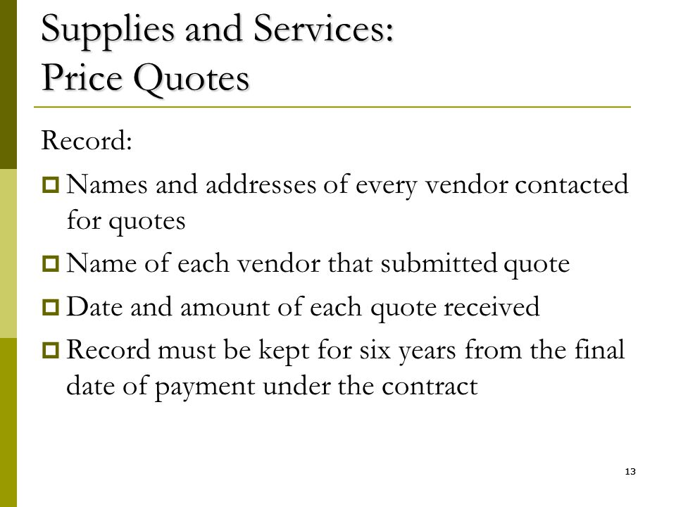 13 Supplies and Services: Price Quotes Record:  Names and addresses of every vendor contacted for quotes  Name of each vendor that submitted quote 