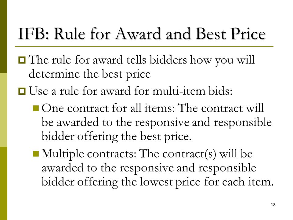 18 IFB: Rule for Award and Best Price  The rule for award tells bidders how you will determine the best price  Use a rule for award for multi-item b
