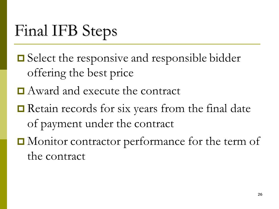 26 Final IFB Steps  Select the responsive and responsible bidder offering the best price  Award and execute the contract  Retain records for six ye