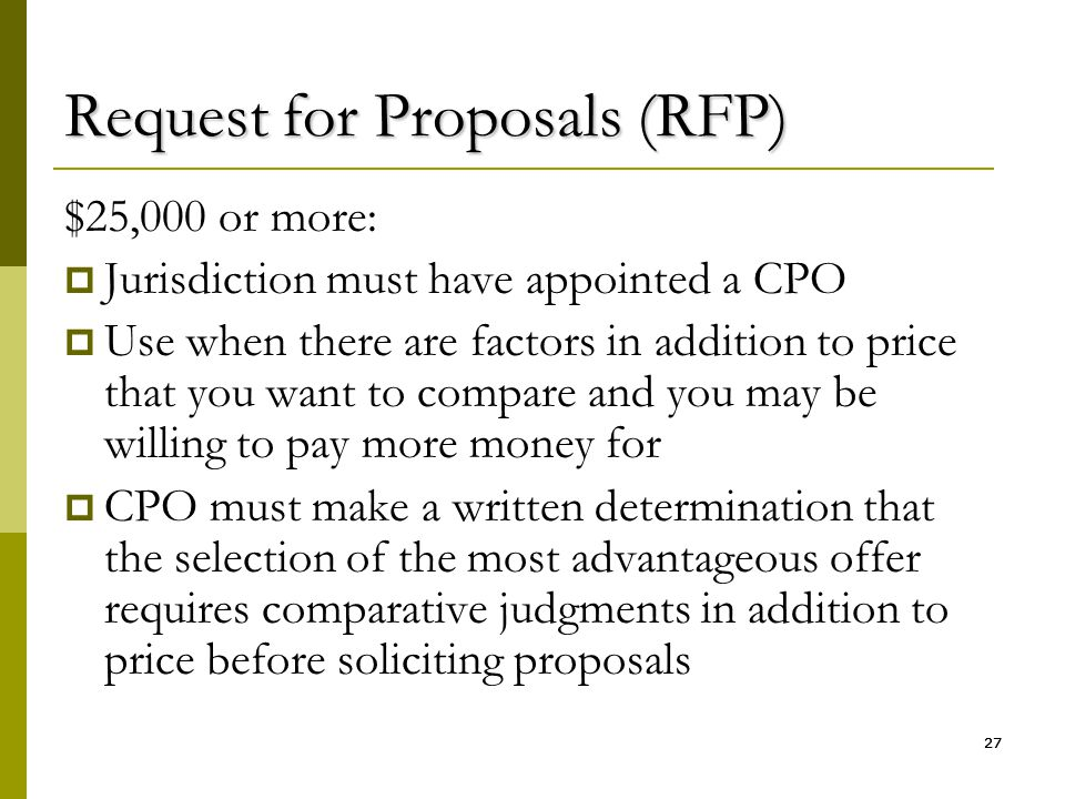 27 Request for Proposals (RFP) $25,000 or more:  Jurisdiction must have appointed a CPO  Use when there are factors in addition to price that you wa