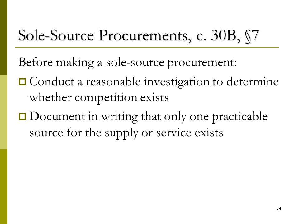 34 Sole-Source Procurements, c. 30B, §7 Before making a sole-source procurement:  Conduct a reasonable investigation to determine whether competition