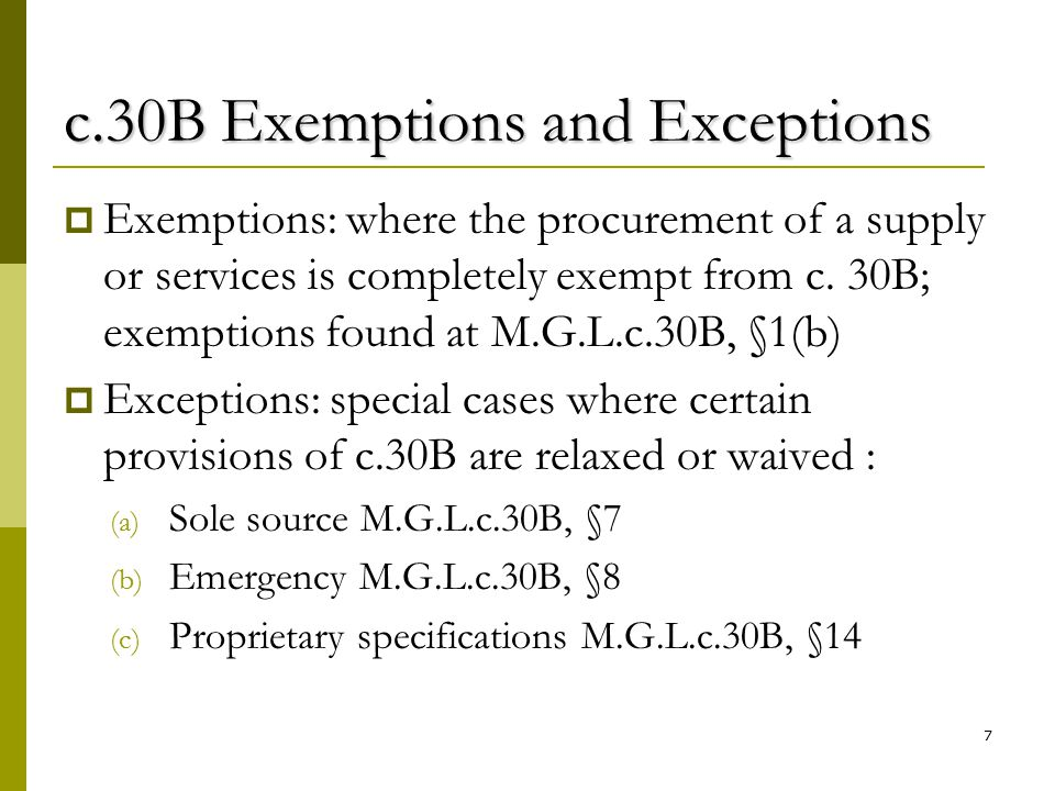7 c.30B Exemptions and Exceptions  Exemptions: where the procurement of a supply or services is completely exempt from c. 30B; exemptions found at M.