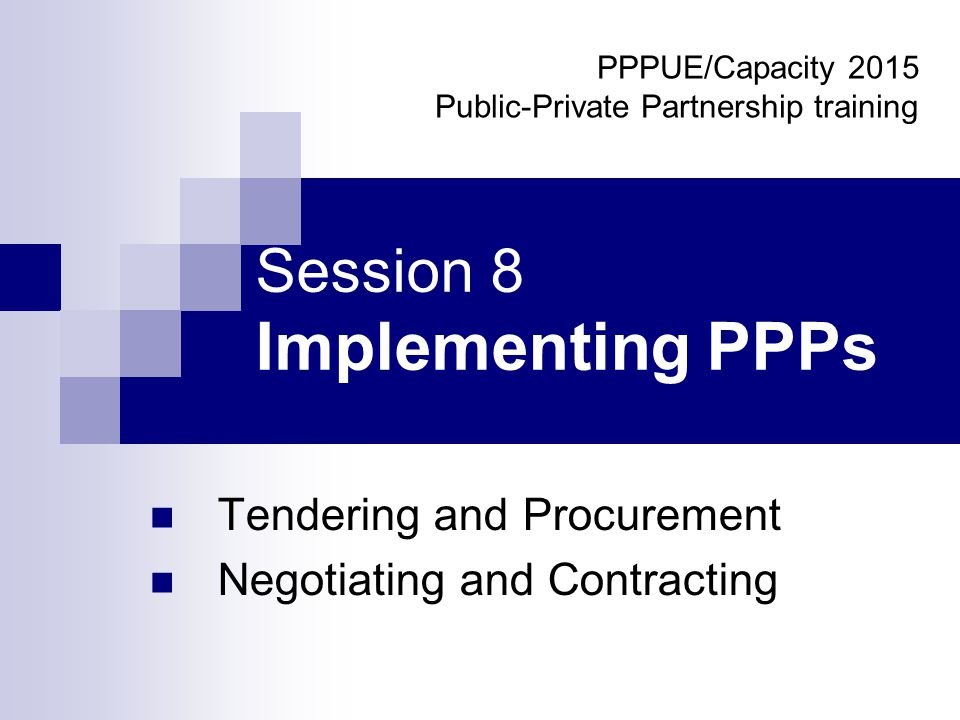 Session 8 Implementing PPPs Tendering and Procurement Negotiating and Contracting PPPUE/Capacity 2015 Public-Private Partnership training