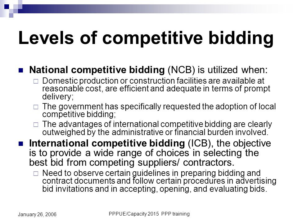 PPPUE/Capacity 2015 PPP training January 26, 2006 Levels of competitive bidding National competitive bidding (NCB) is utilized when:  Domestic produc