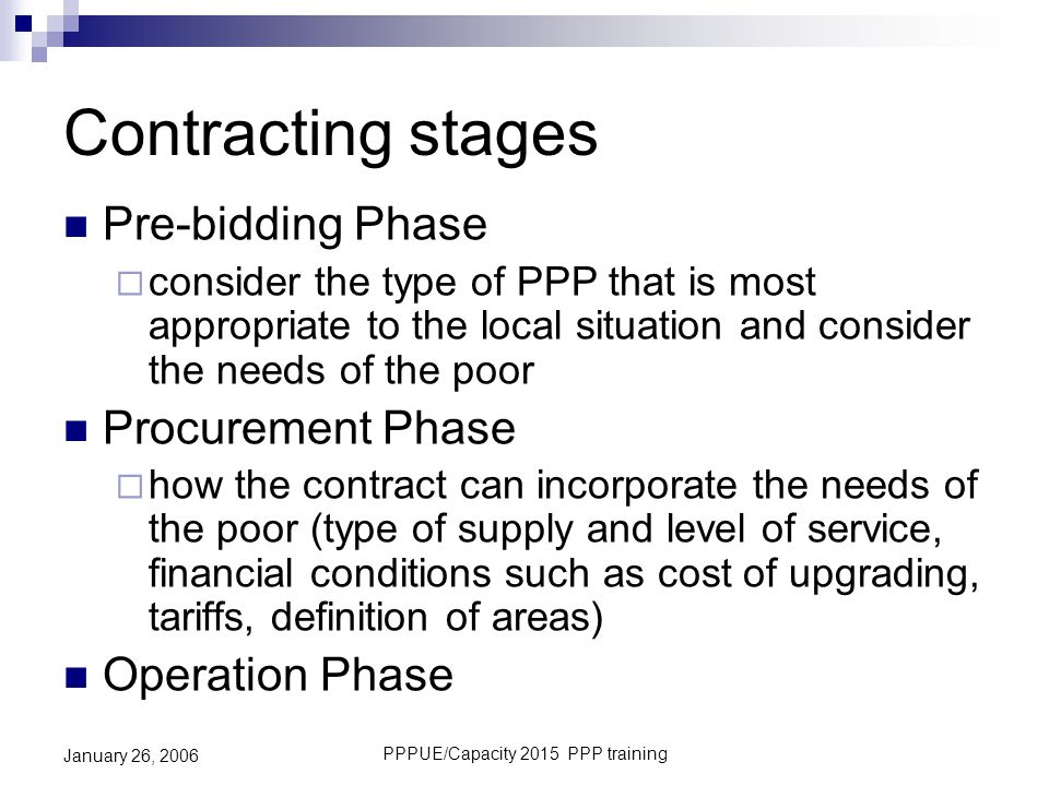 PPPUE/Capacity 2015 PPP training January 26, 2006 Contracting stages Pre-bidding Phase  consider the type of PPP that is most appropriate to the loca