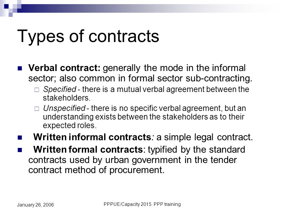 PPPUE/Capacity 2015 PPP training January 26, 2006 Types of contracts Verbal contract: generally the mode in the informal sector; also common in formal