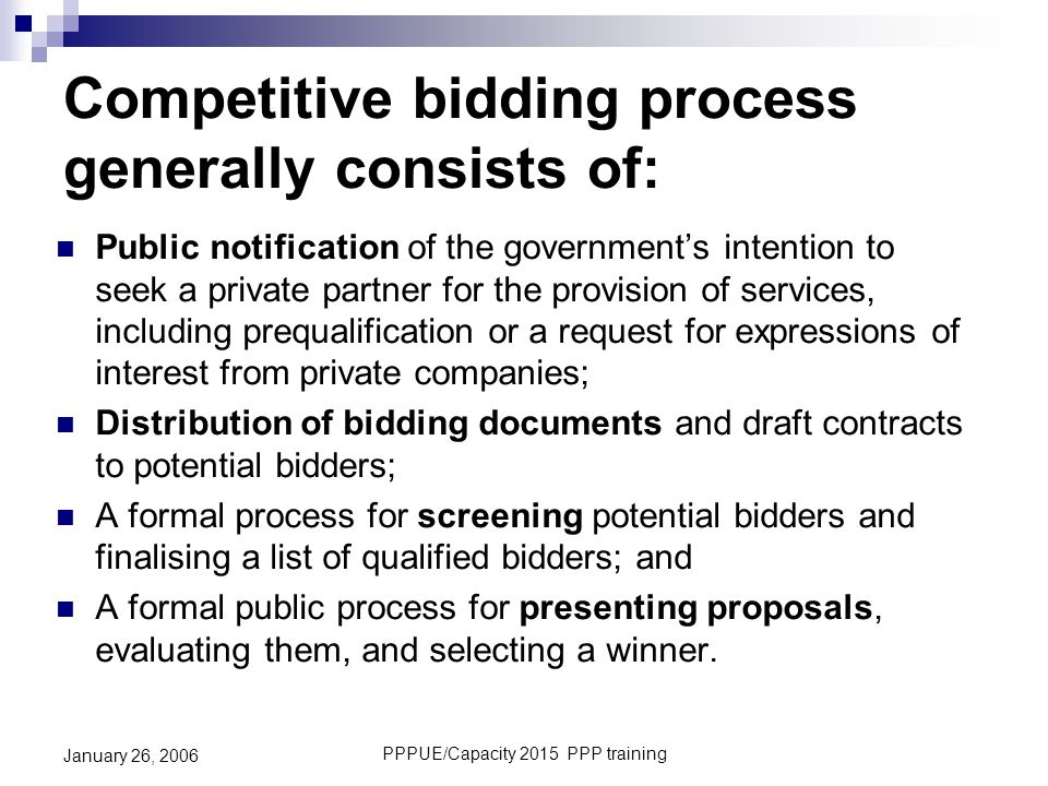 PPPUE/Capacity 2015 PPP training January 26, 2006 Competitive bidding process generally consists of: Public notification of the government's intention