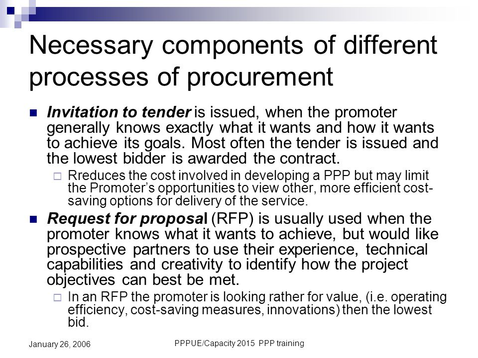 PPPUE/Capacity 2015 PPP training January 26, 2006 Necessary components of different processes of procurement Invitation to tender is issued, when the