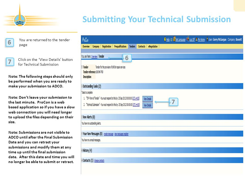 Submitting Your Technical Submission You are returned to the tender page Click on the 'View Details' button for Technical Submission 6 6 7 7 7 7 6 6 Note: The following steps should only be performed when you are ready to make your submission to ADCO.