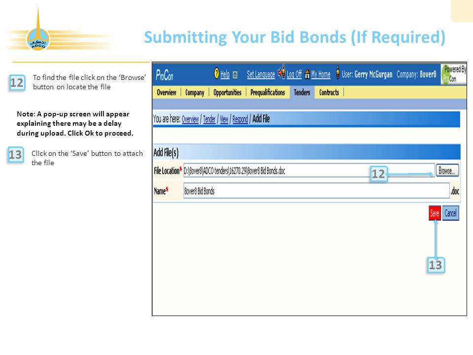 Submitting Your Bid Bonds (If Required) To find the file click on the 'Browse' button on locate the file Click on the 'Save' button to attach the file 12 13 12 Note: A pop-up screen will appear explaining there may be a delay during upload.