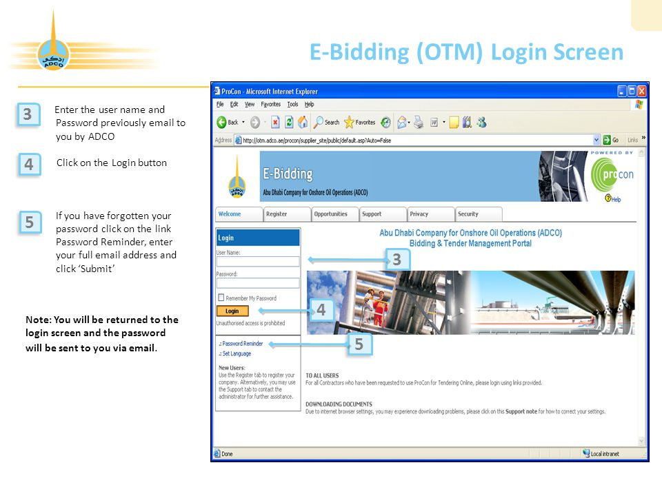 E-Bidding (OTM) Login Screen Enter the user name and Password previously email to you by ADCO Click on the Login button If you have forgotten your password click on the link Password Reminder, enter your full email address and click 'Submit' 3 3 3 3 4 4 5 5 4 4 5 5 Note: You will be returned to the login screen and the password will be sent to you via email.