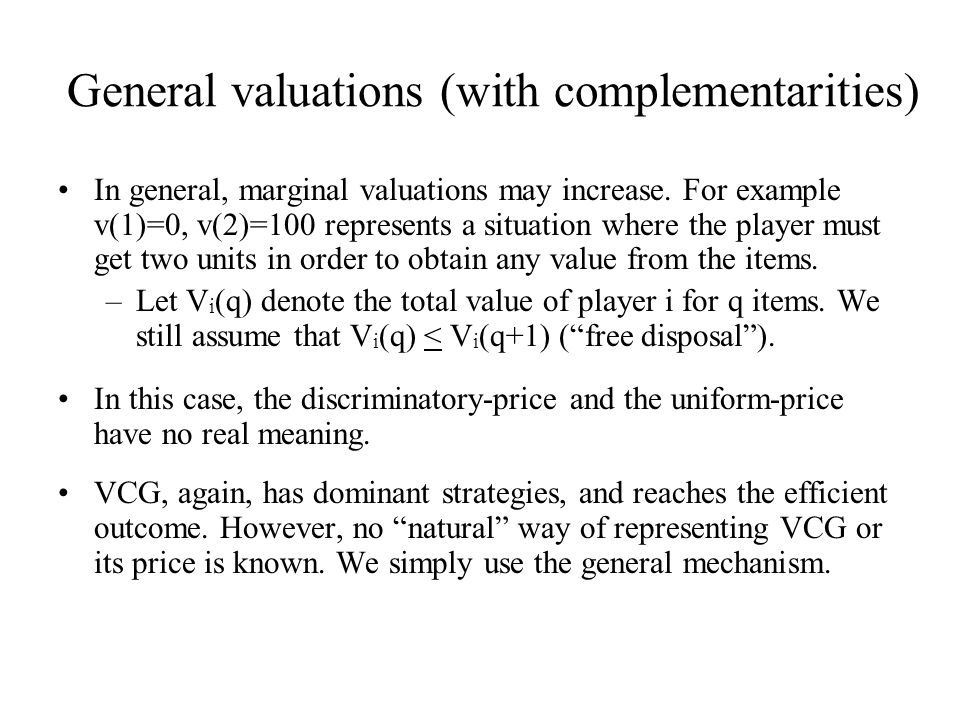 General valuations (with complementarities) In general, marginal valuations may increase. For example v(1)=0, v(2)=100 represents a situation where th