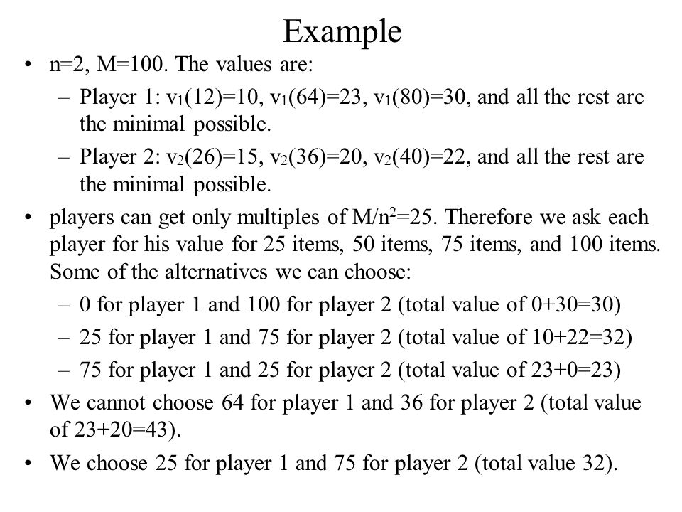 Example n=2, M=100. The values are: –Player 1: v 1 (12)=10, v 1 (64)=23, v 1 (80)=30, and all the rest are the minimal possible. –Player 2: v 2 (26)=1