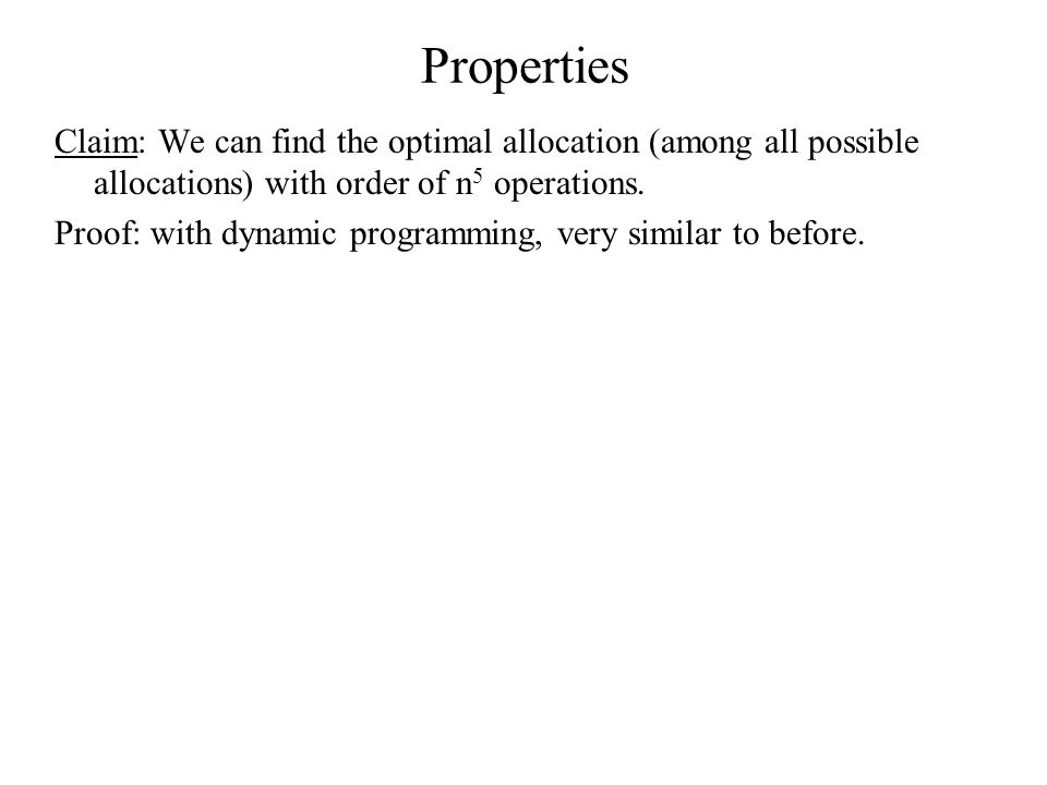 Properties Claim: We can find the optimal allocation (among all possible allocations) with order of n 5 operations. Proof: with dynamic programming, v