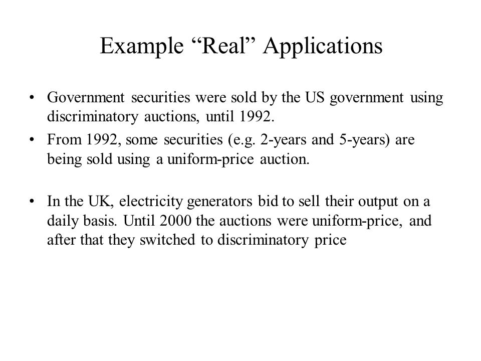 "Example ""Real"" Applications Government securities were sold by the US government using discriminatory auctions, until 1992. From 1992, some securities"