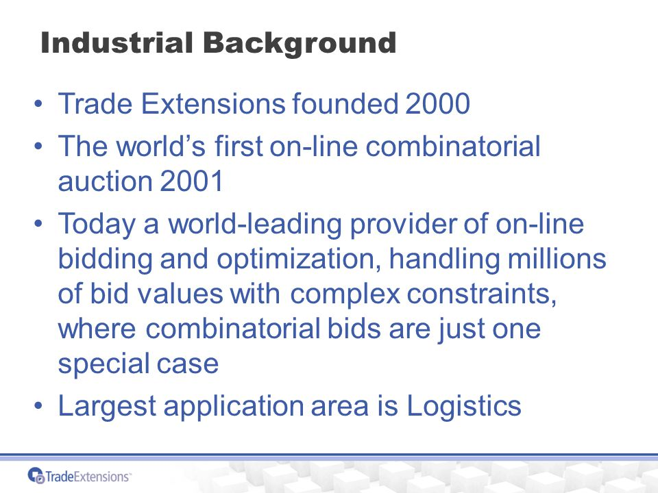Industrial Background Trade Extensions founded 2000 The world's first on-line combinatorial auction 2001 Today a world-leading provider of on-line bidding and optimization, handling millions of bid values with complex constraints, where combinatorial bids are just one special case Largest application area is Logistics