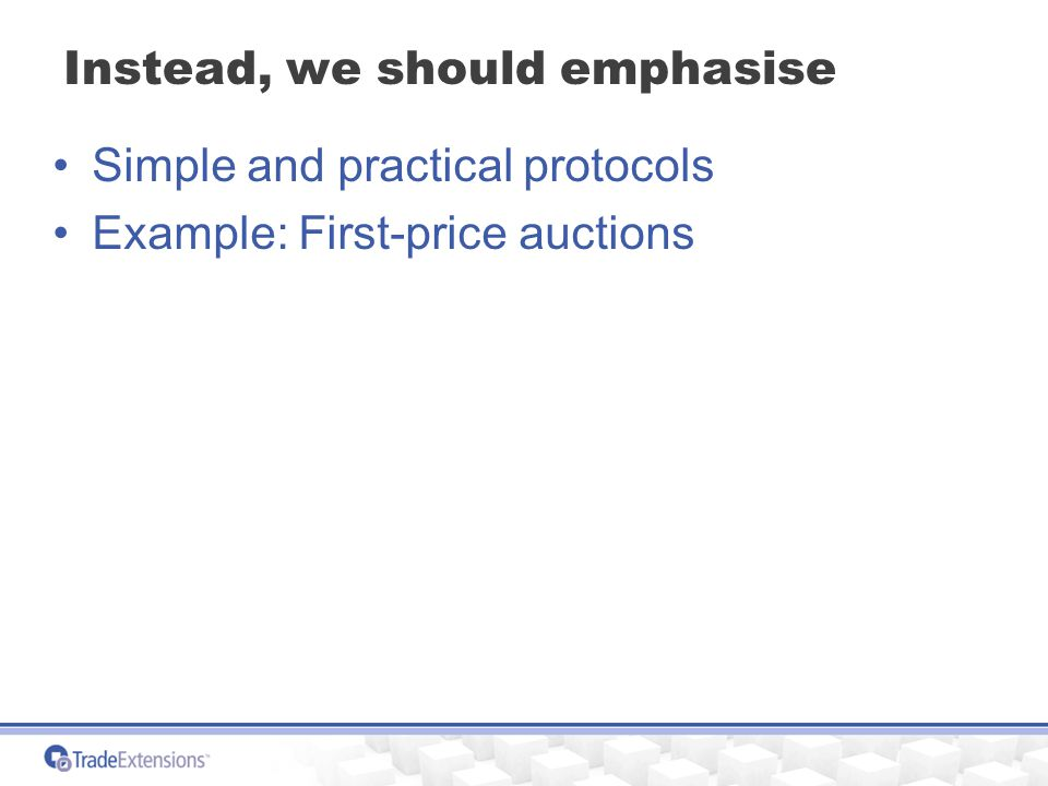 Instead, we should emphasise Simple and practical protocols Example: First-price auctions