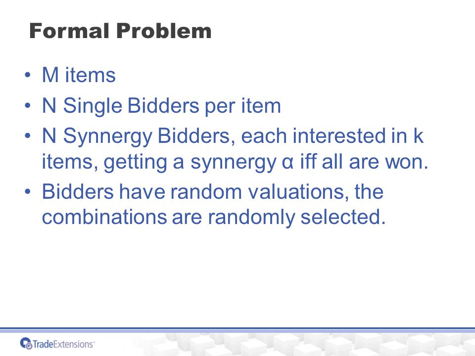 Formal Problem M items N Single Bidders per item N Synnergy Bidders, each interested in k items, getting a synnergy α iff all are won.