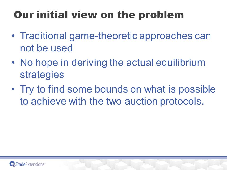 Our initial view on the problem Traditional game-theoretic approaches can not be used No hope in deriving the actual equilibrium strategies Try to find some bounds on what is possible to achieve with the two auction protocols.