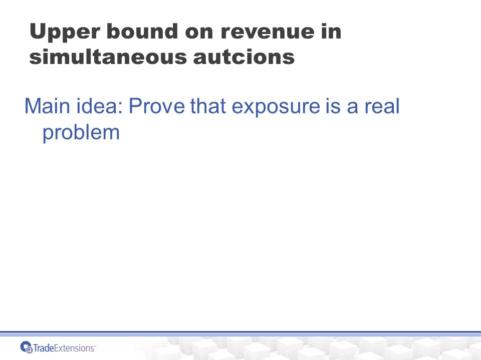 Upper bound on revenue in simultaneous autcions Main idea: Prove that exposure is a real problem