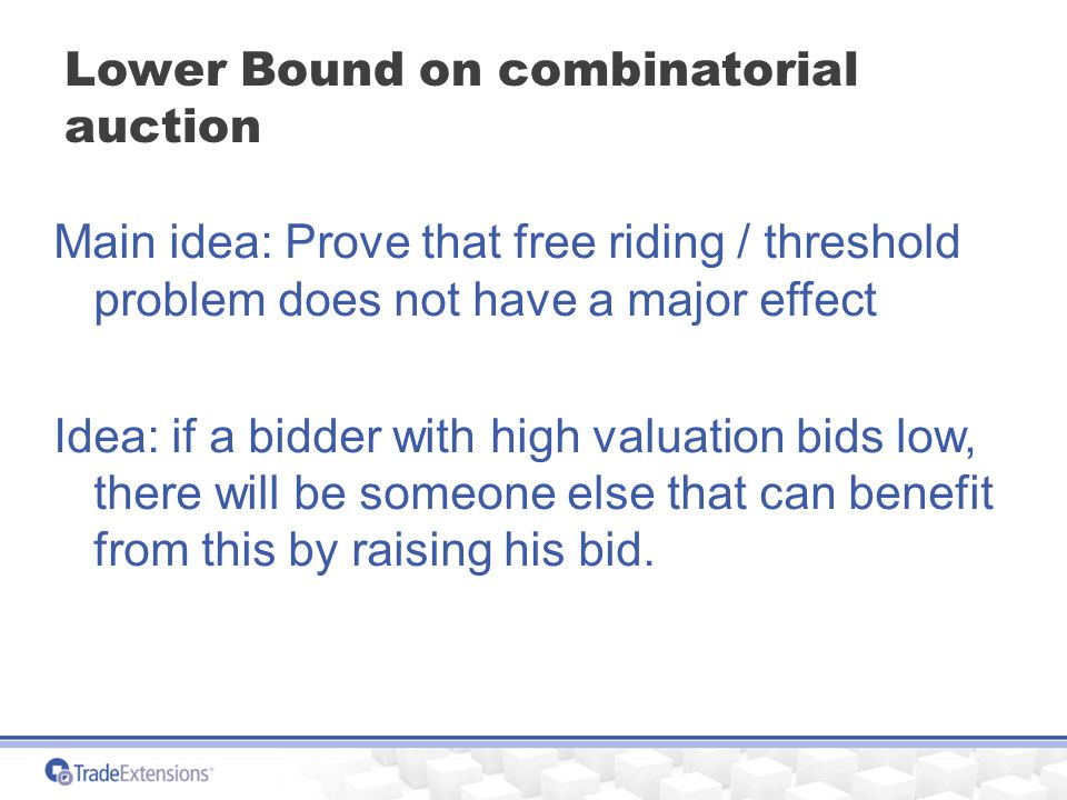 Lower Bound on combinatorial auction Main idea: Prove that free riding / threshold problem does not have a major effect Idea: if a bidder with high valuation bids low, there will be someone else that can benefit from this by raising his bid.