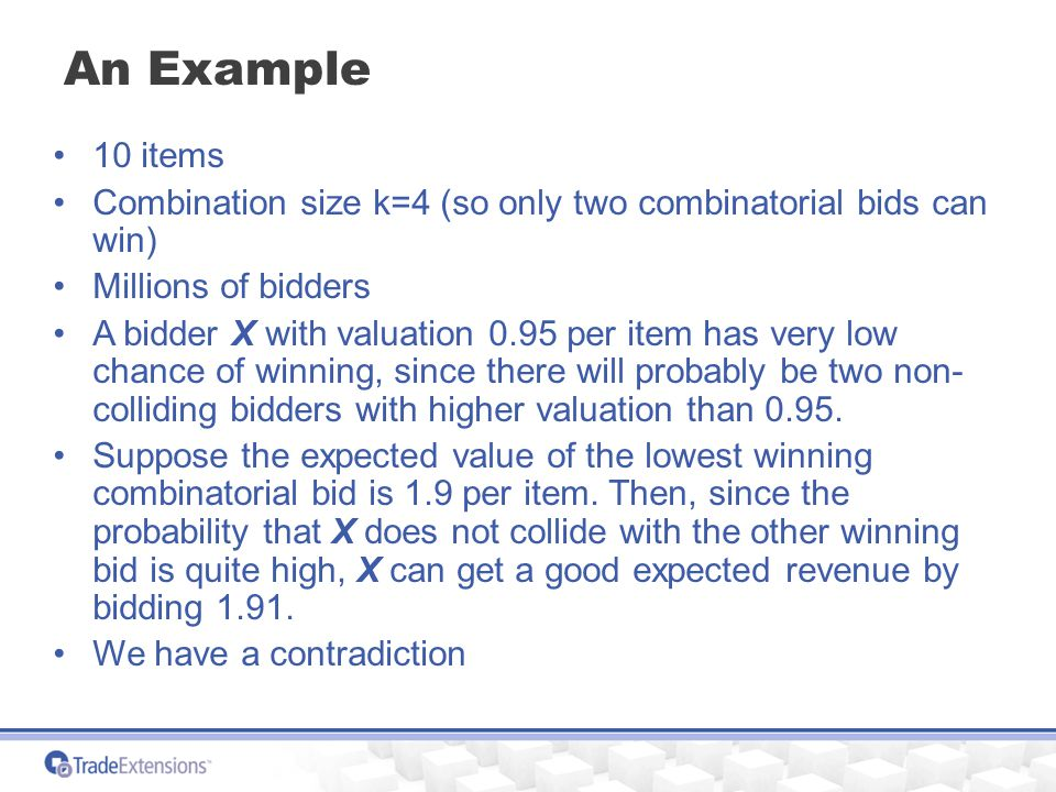 An Example 10 items Combination size k=4 (so only two combinatorial bids can win) Millions of bidders A bidder X with valuation 0.95 per item has very low chance of winning, since there will probably be two non- colliding bidders with higher valuation than 0.95.
