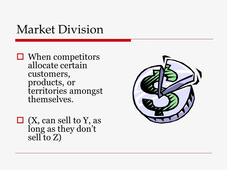 Market Division  When competitors allocate certain customers, products, or territories amongst themselves.