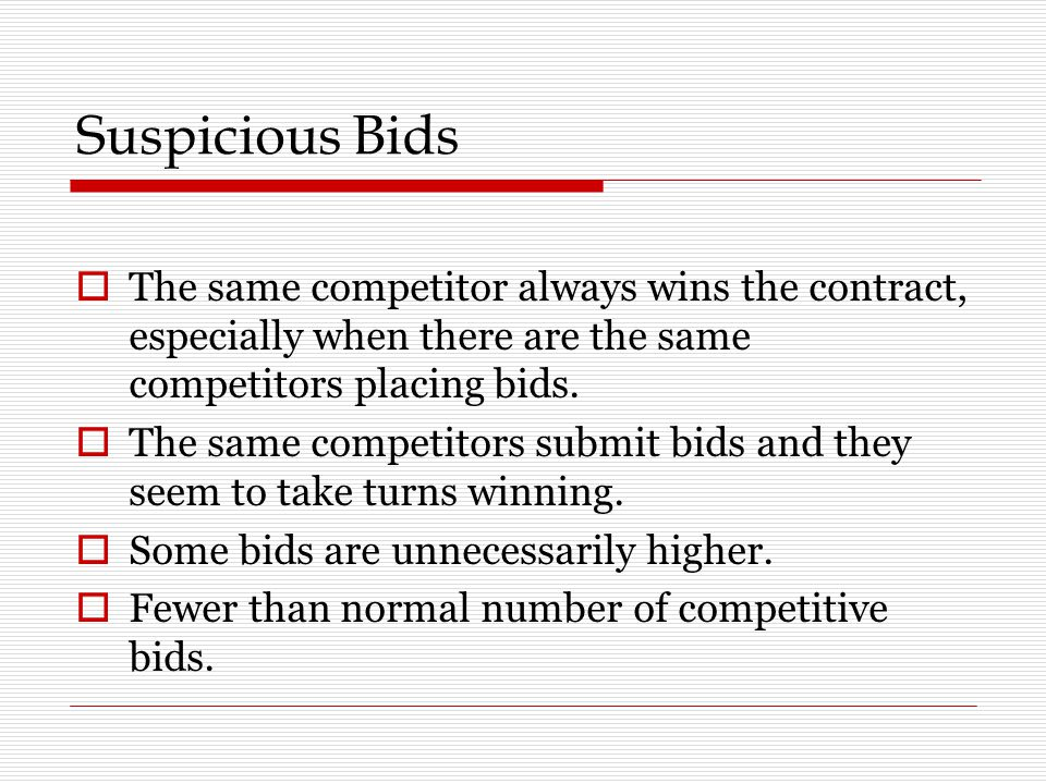 Suspicious Bids  The same competitor always wins the contract, especially when there are the same competitors placing bids.
