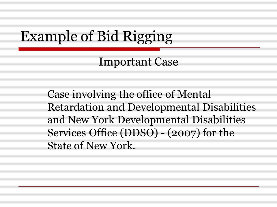 Example of Bid Rigging Important Case Case involving the office of Mental Retardation and Developmental Disabilities and New York Developmental Disabilities Services Office (DDSO) - (2007) for the State of New York.