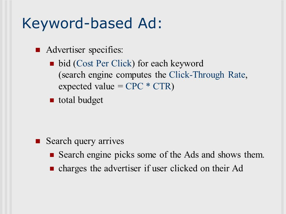 Keyword-based Ad: Advertiser specifies: bid (Cost Per Click) for each keyword (search engine computes the Click-Through Rate, expected value = CPC * CTR) total budget Search query arrives Search engine picks some of the Ads and shows them.