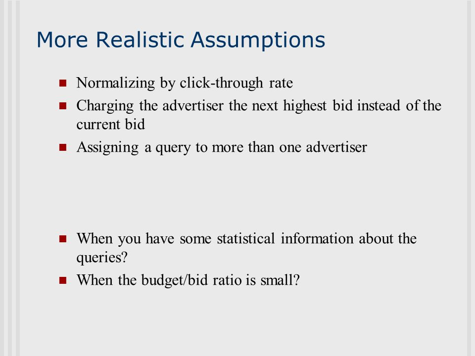 More Realistic Assumptions Normalizing by click-through rate Charging the advertiser the next highest bid instead of the current bid Assigning a query to more than one advertiser When you have some statistical information about the queries.