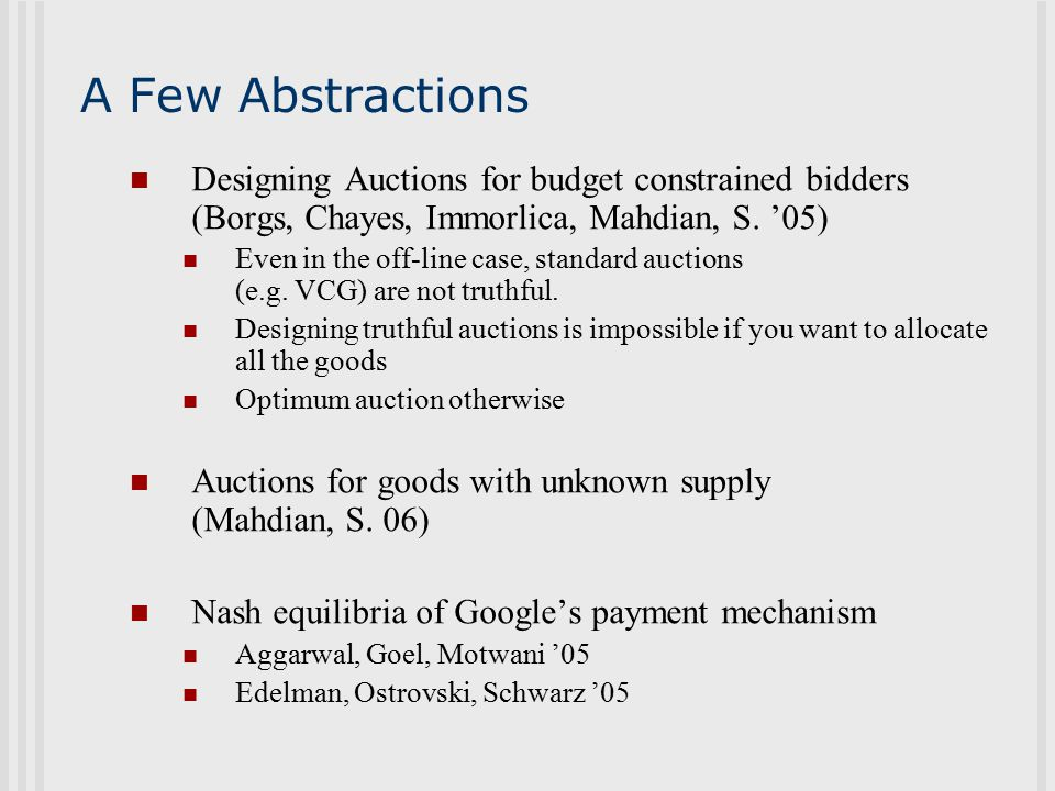 A Few Abstractions Designing Auctions for budget constrained bidders (Borgs, Chayes, Immorlica, Mahdian, S.