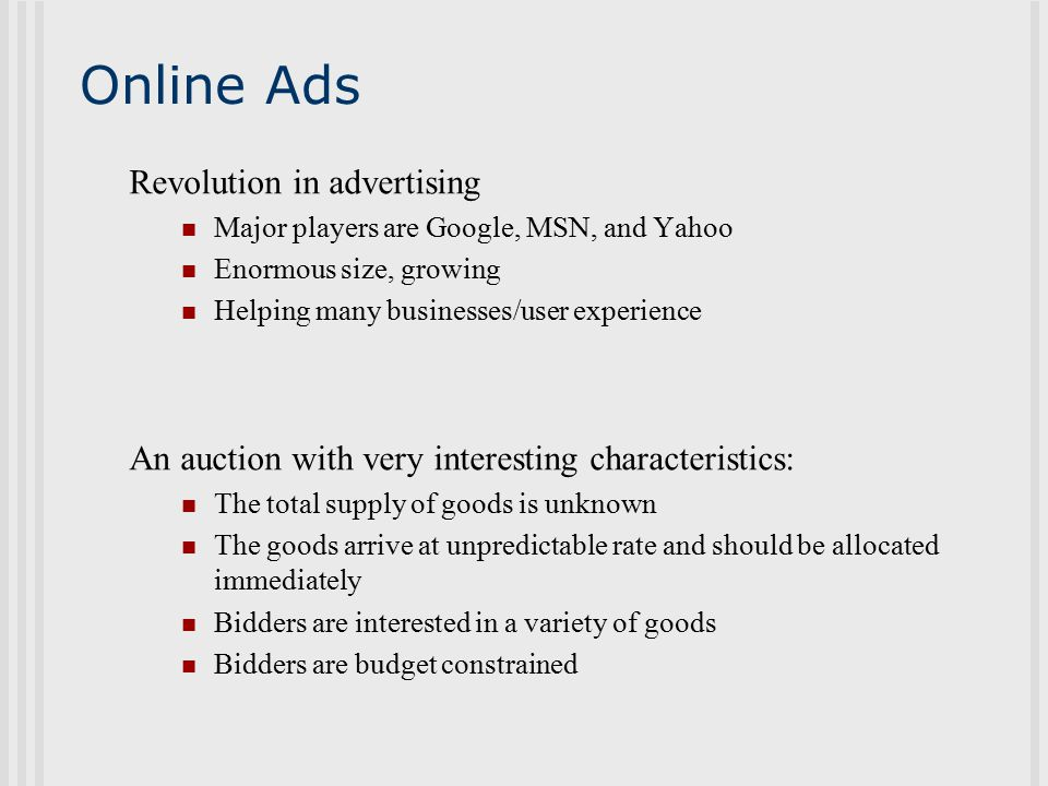 Online Ads Revolution in advertising Major players are Google, MSN, and Yahoo Enormous size, growing Helping many businesses/user experience An auction with very interesting characteristics: The total supply of goods is unknown The goods arrive at unpredictable rate and should be allocated immediately Bidders are interested in a variety of goods Bidders are budget constrained