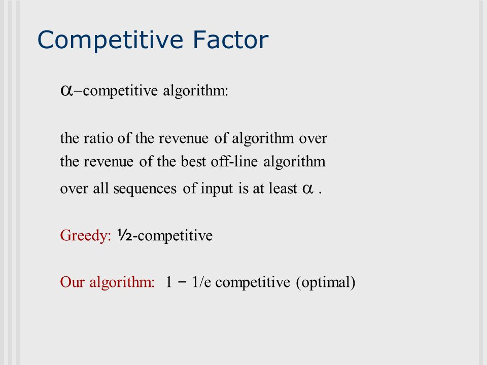 Competitive Factor   competitive algorithm: the ratio of the revenue of algorithm over the revenue of the best off-line algorithm over all sequences of input is at least   Greedy: ½ -competitive Our algorithm: 1 – 1/e competitive (optimal)