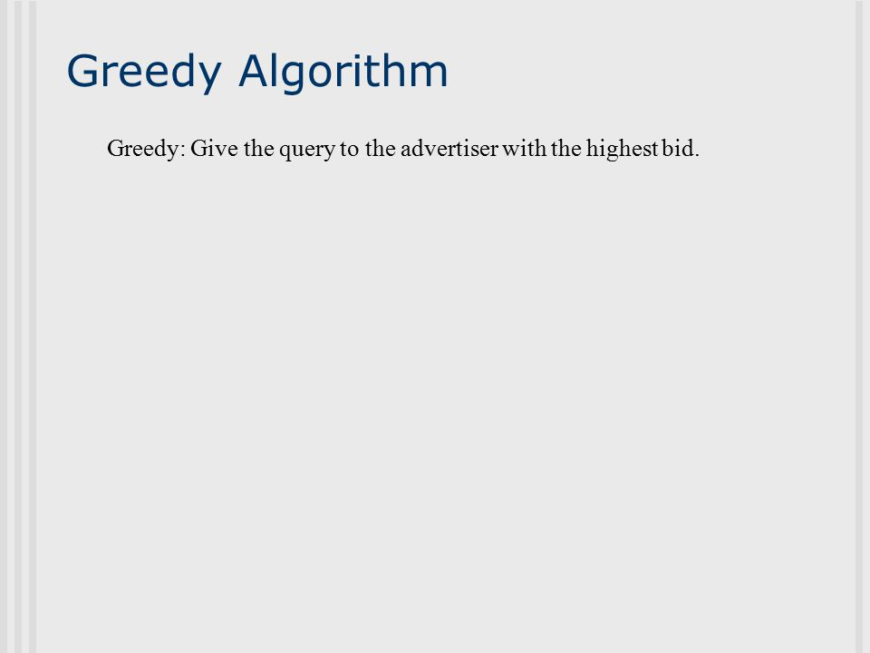 Recall: Our Algorithm The bids are arbitrary Algorithm: Award the next query to the advertiser with max