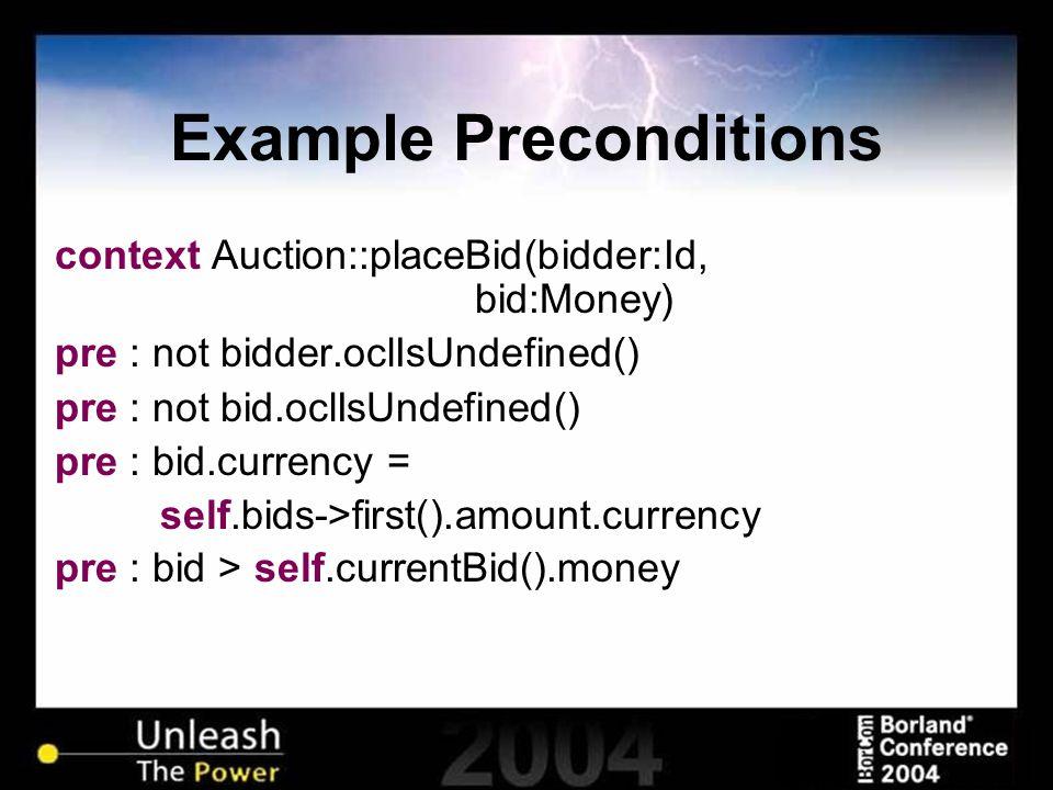 Example Preconditions context Auction::placeBid(bidder:Id, bid:Money) pre : not bidder.oclIsUndefined() pre : not bid.oclIsUndefined() pre : bid.curre