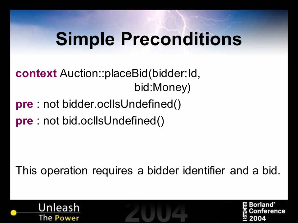 Simple Preconditions context Auction::placeBid(bidder:Id, bid:Money) pre : not bidder.oclIsUndefined() pre : not bid.oclIsUndefined() This operation requires a bidder identifier and a bid.