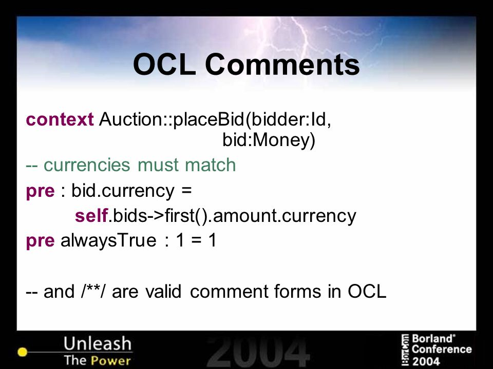 OCL Comments context Auction::placeBid(bidder:Id, bid:Money) -- currencies must match pre : bid.currency = self.bids->first().amount.currency pre alwaysTrue : 1 = 1 -- and /**/ are valid comment forms in OCL