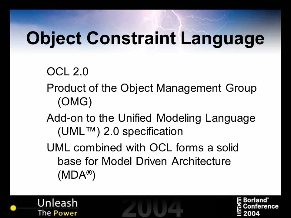 Object Constraint Language OCL 2.0 Product of the Object Management Group (OMG) Add-on to the Unified Modeling Language (UML™) 2.0 specification UML combined with OCL forms a solid base for Model Driven Architecture (MDA ® )