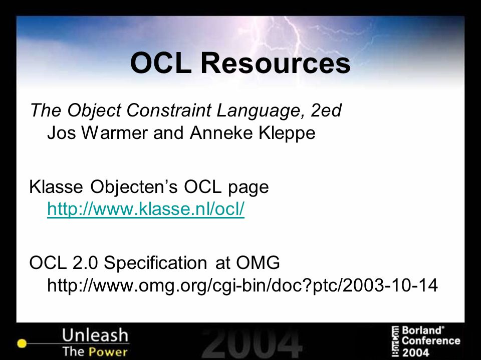 OCL Resources The Object Constraint Language, 2ed Jos Warmer and Anneke Kleppe Klasse Objecten's OCL page http://www.klasse.nl/ocl/ http://www.klasse.nl/ocl/ OCL 2.0 Specification at OMG http://www.omg.org/cgi-bin/doc ptc/2003-10-14
