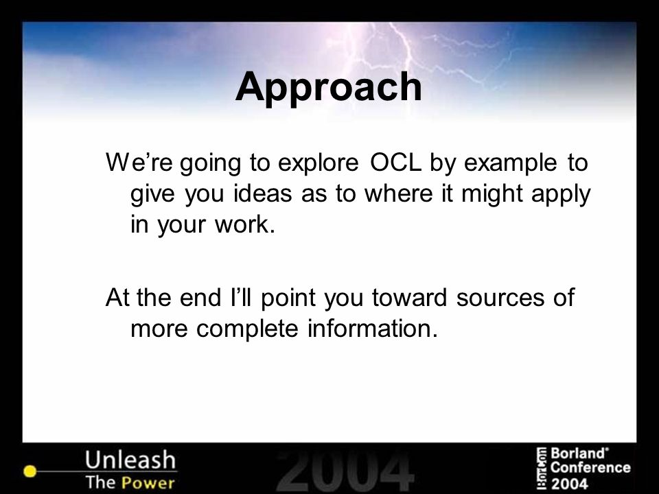 Approach We're going to explore OCL by example to give you ideas as to where it might apply in your work.