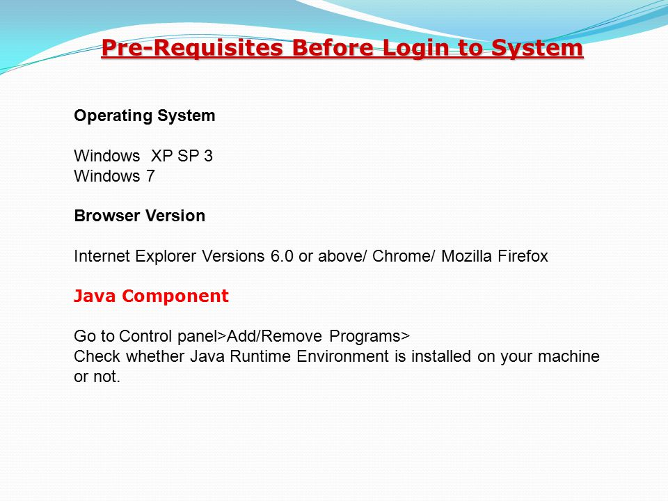 Operating System Windows XP SP 3 Windows 7 Browser Version Internet Explorer Versions 6.0 or above/ Chrome/ Mozilla Firefox Java Component Go to Control panel>Add/Remove Programs> Check whether Java Runtime Environment is installed on your machine or not.
