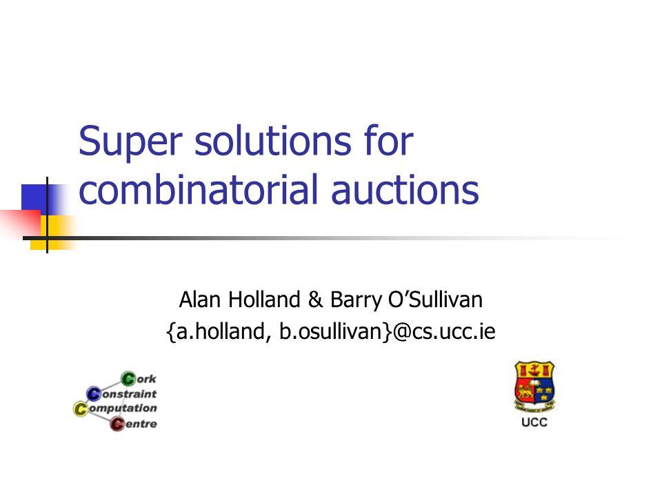 Super solutions for combinatorial auctions Alan Holland & Barry O'Sullivan {a.holland, b.osullivan}@cs.ucc.ie