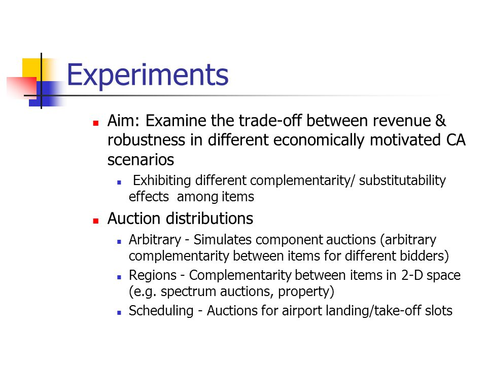 Experiments Aim: Examine the trade-off between revenue & robustness in different economically motivated CA scenarios Exhibiting different complementarity/ substitutability effects among items Auction distributions Arbitrary - Simulates component auctions (arbitrary complementarity between items for different bidders) Regions - Complementarity between items in 2-D space (e.g.